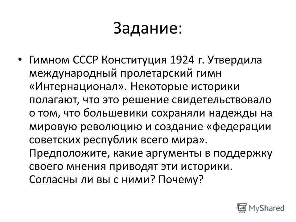 Задание: Гимном СССР Конституция 1924 г. Утвердила международный пролетарский гимн «Интернационал». Некоторые историки полагают, что это решение свидетельствовало о том, что большевики сохраняли надежды на мировую революцию и создание «федерации сове
