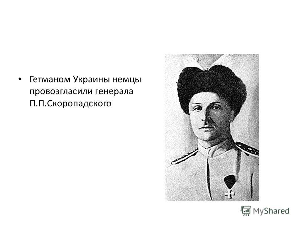 Гетманом Украины немцы провозгласили генерала П.П.Скоропадского
