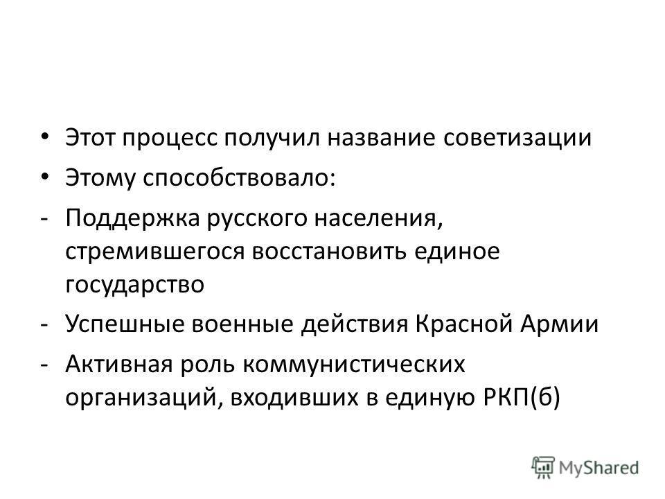 Этот процесс получил название советизации Этому способствовало: -Поддержка русского населения, стремившегося восстановить единое государство -Успешные военные действия Красной Армии -Активная роль коммунистических организаций, входивших в единую РКП(