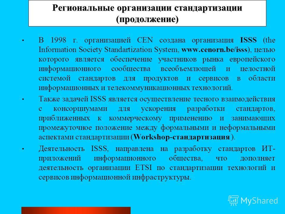Региональные организации стандартизации (продолжение) В 1998 г. организацией CEN создана организация ISSS (the Information Society Standartization System, www.cenorn.be/isss), целью которого является обеспечение участников рынка европейского информац