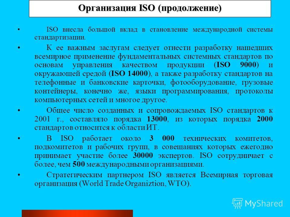 Организация ISO (продолжение) ISO внесла большой вклад в становление международной системы стандартизации. К ее важным заслугам следует отнести разработку нашедших всемирное применение фундаментальных системных стандартов по основам управления качест