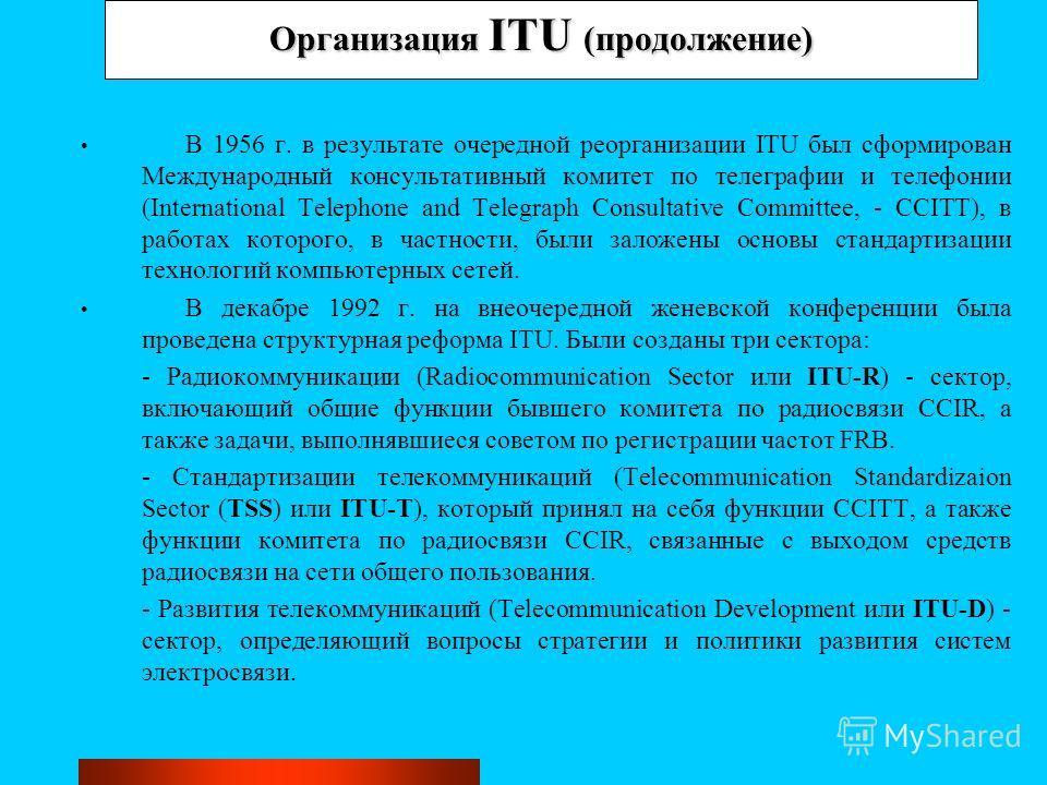 Организация ITU (продолжение) В 1956 г. в результате очередной реорганизации ITU был сформирован Международный консультативный комитет по телеграфии и телефонии (International Telephone and Telegraph Consultative Committee, - CCITT), в работах которо