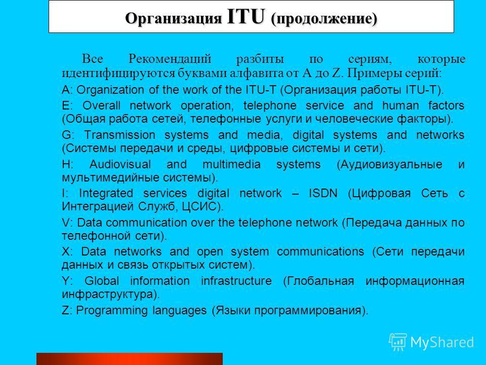 Организация ITU (продолжение) Все Рекомендаций разбиты по сериям, которые идентифицируются буквами алфавита от A до Z. Примеры серий: A: Organization of the work of the ITU-T (Организация работы ITU-T). E: Overall network operation, telephone service