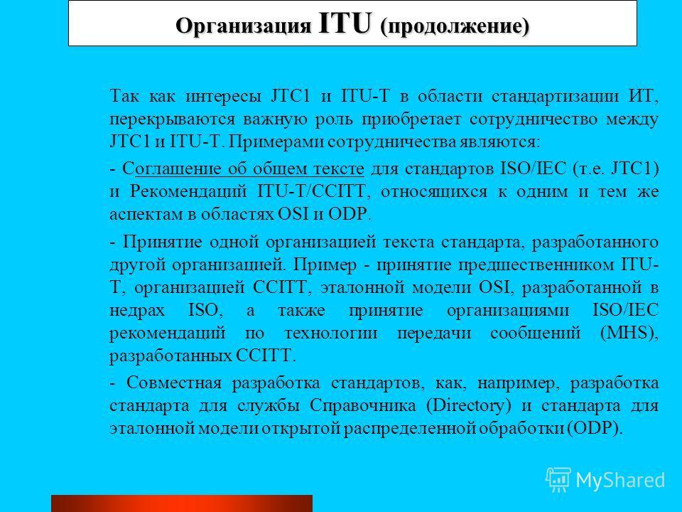 Организация ITU (продолжение) Так как интересы JTC1 и ITU-T в области стандартизации ИТ, перекрываются важную роль приобретает сотрудничество между JTC1 и ITU-T. Примерами сотрудничества являются: - Соглашение об общем тексте для стандартов ISO/IEC (