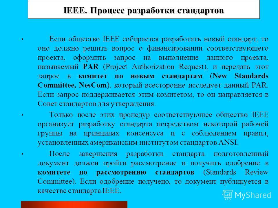 IEEE. Процесс разработки стандартов Если общество IEEE собирается разработать новый стандарт, то оно должно решить вопрос о финансировании соответствующего проекта, оформить запрос на выполнение данного проекта, называемый PAR (Project Authorization