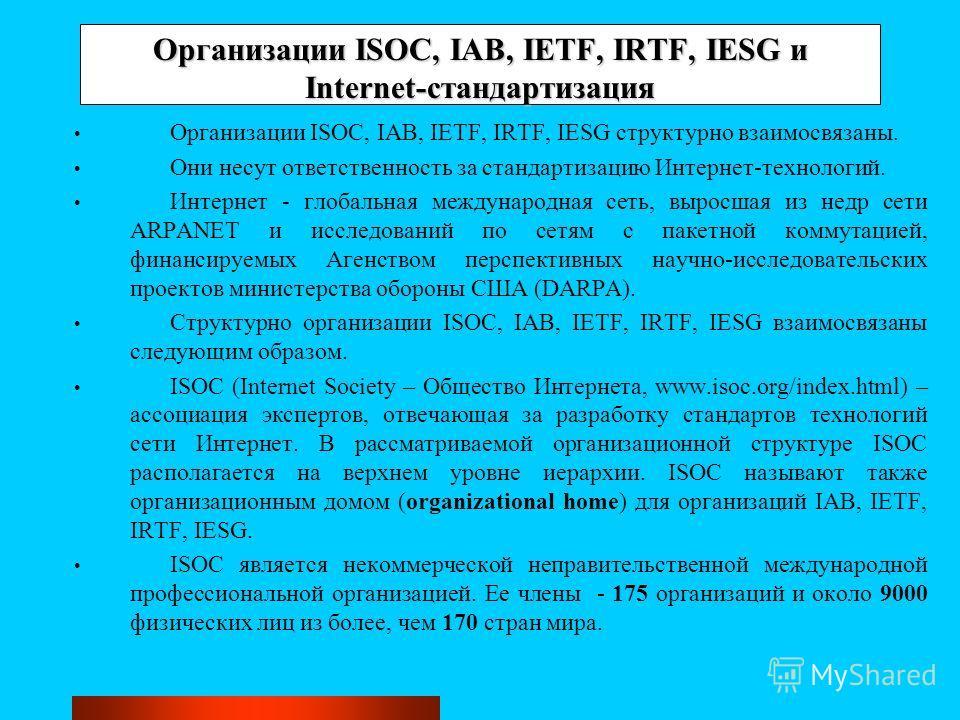 Организации ISOC, IAB, IETF, IRTF, IESG и Internet-стандартизация Организации ISOC, IAB, IETF, IRTF, IESG структурно взаимосвязаны. Они несут ответственность за стандартизацию Интернет-технологий. Интернет - глобальная международная сеть, выросшая из