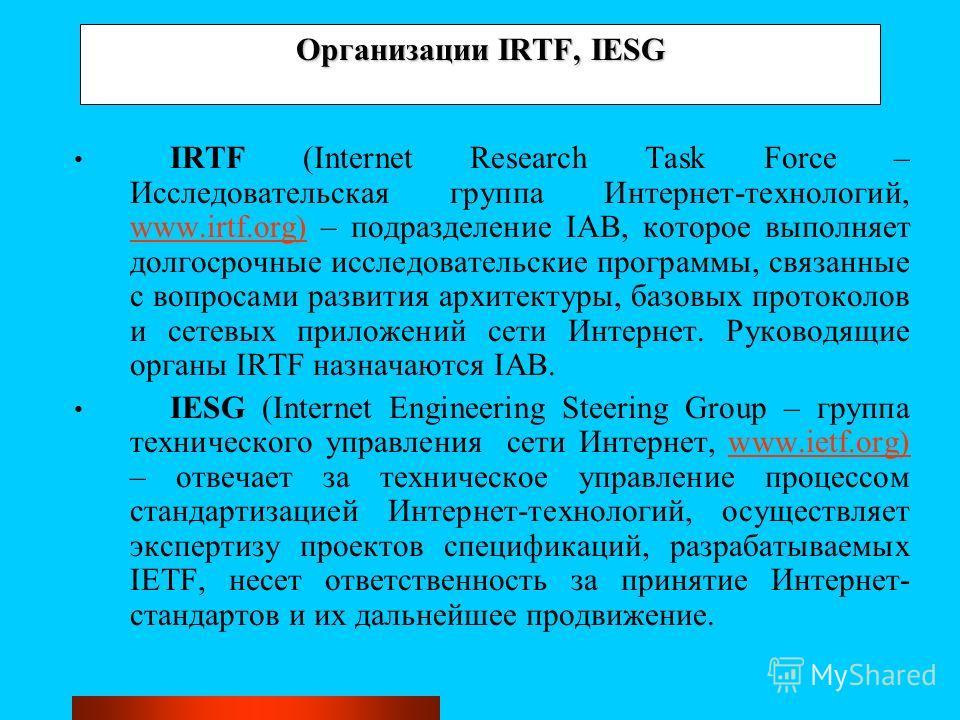 Организации IRTF, IESG IRTF (Internet Research Task Force – Исследовательская группа Интернет-технологий, www.irtf.org) – подразделение IAB, которое выполняет долгосрочные исследовательские программы, связанные с вопросами развития архитектуры, базов