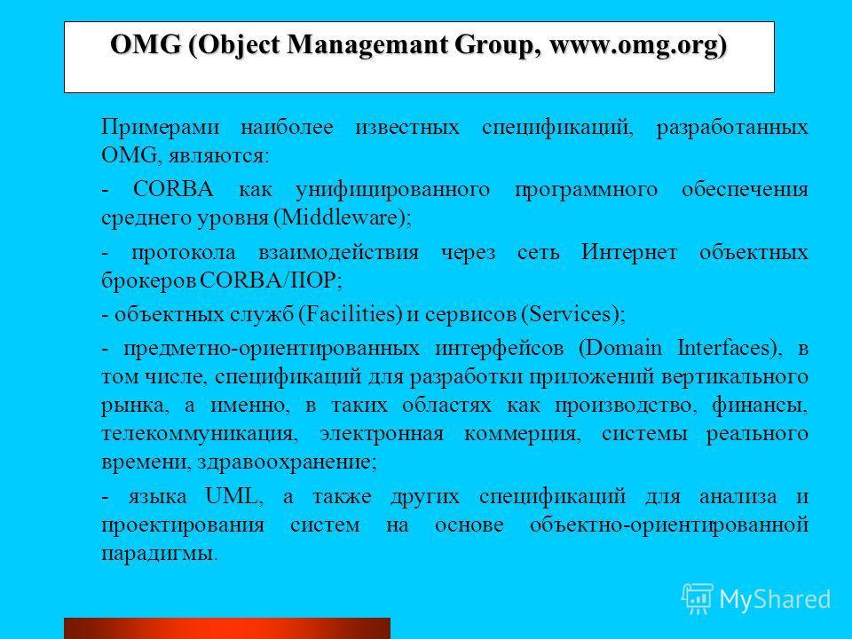 OMG (Object Managemant Group, www.omg.org) Примерами наиболее известных спецификаций, разработанных OMG, являются: - CORBA как унифицированного программного обеспечения среднего уровня (Middleware); - протокола взаимодействия через сеть Интернет объе