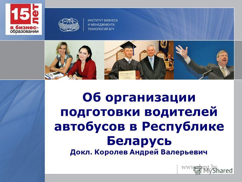 Об организации подготовки водителей автобусов в Республике Беларусь Докл. Королев Андрей Валерьевич
