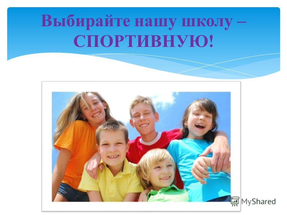 Выбирайте нашу школу – СПОРТИВНУЮ!