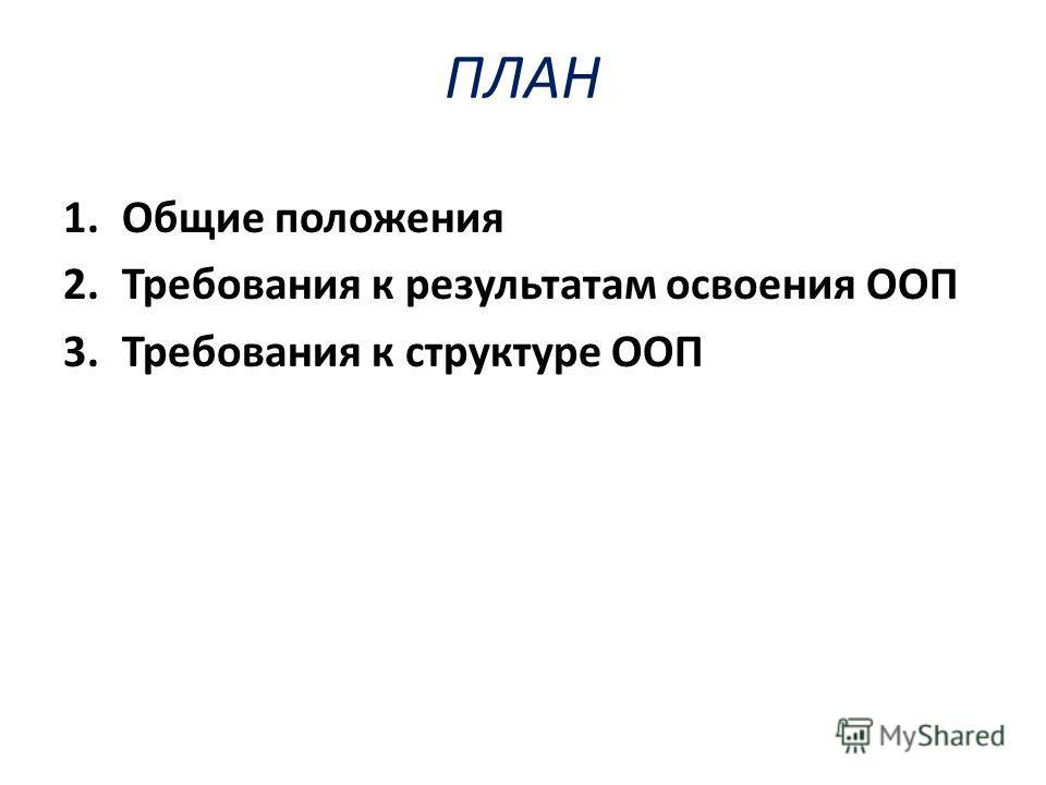 ПЛАН 1. Общие положения 2. Требования к результатам освоения ООП 3. Требования к структуре ООП