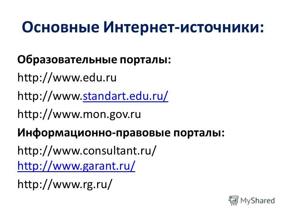 Основные Интернет-источники: Образовательные порталы: http://www.edu.ru http://www.standart.edu.ru/standart.edu.ru/ http://www.mon.gov.ru Информационно-правовые порталы: http://www.consultant.ru/ http://www.garant.ru/ http://www.garant.ru/ http://www