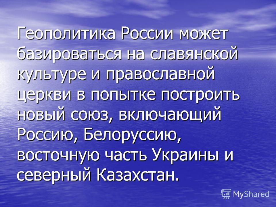 Геополитика России может базироваться на славянской культуре и православной церкви в попытке построить новый союз, включающий Россию, Белоруссию, восточную часть Украины и северный Казахстан.