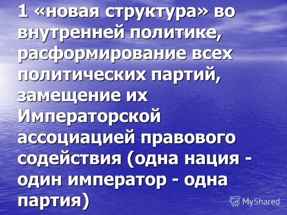 1 «новая структура» во внутренней политике, расформирование всех политических партий, замещение их Императорской ассоциацией правового содействия (одна нация - один император - одна партия)
