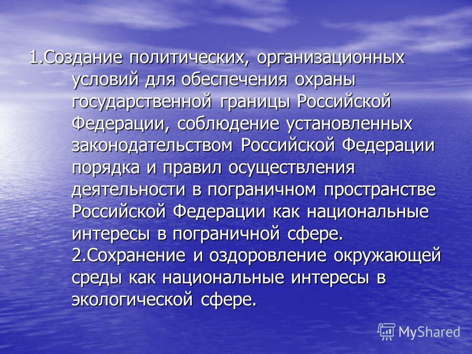 1.Создание политических, организационных условий для обеспечения охраны государственной границы Российской Федерации, соблюдение установленных законодательством Российской Федерации порядка и правил осуществления деятельности в пограничном пространст