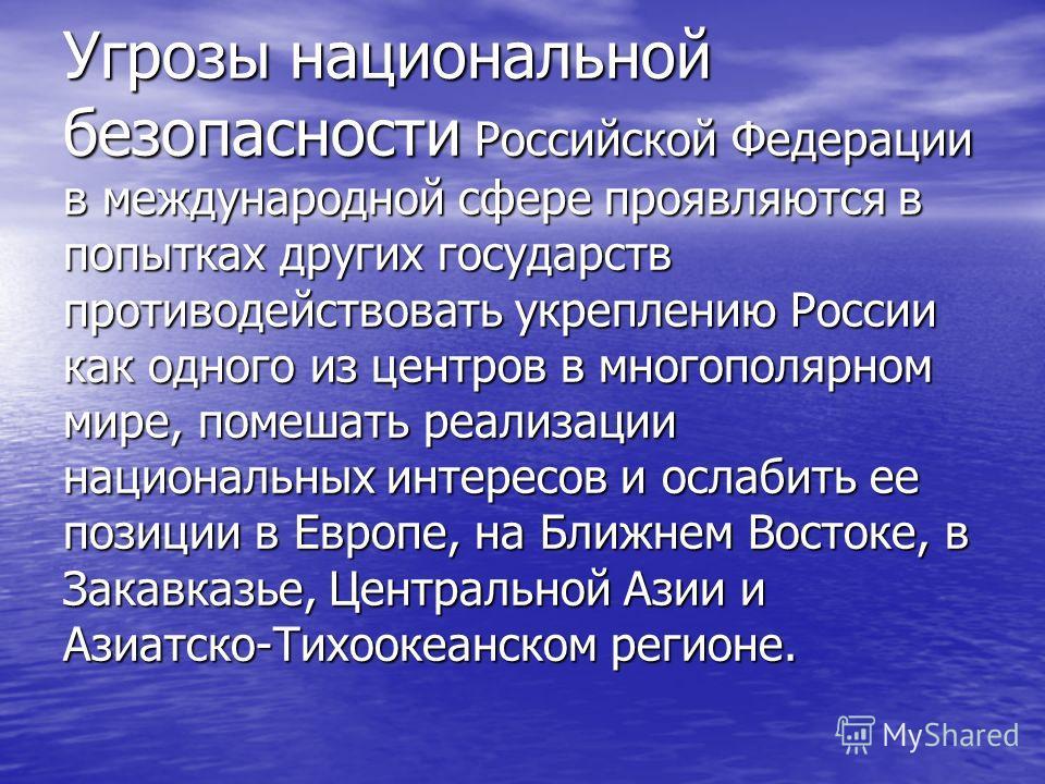 Угрозы национальной безопасности Российской Федерации в международной сфере проявляются в попытках других государств противодействовать укреплению России как одного из центров в многополярном мире, помешать реализации национальных интересов и ослабит