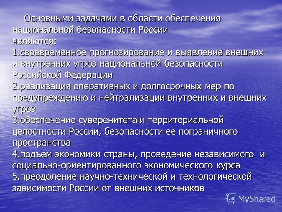Основными задачами в области обеспечения национальной безопасности России являются: 1.своевременное прогнозирование и выявление внешних и внутренних угроз национальной безопасности Российской Федерации 2.реализация оперативных и долгосрочных мер по п