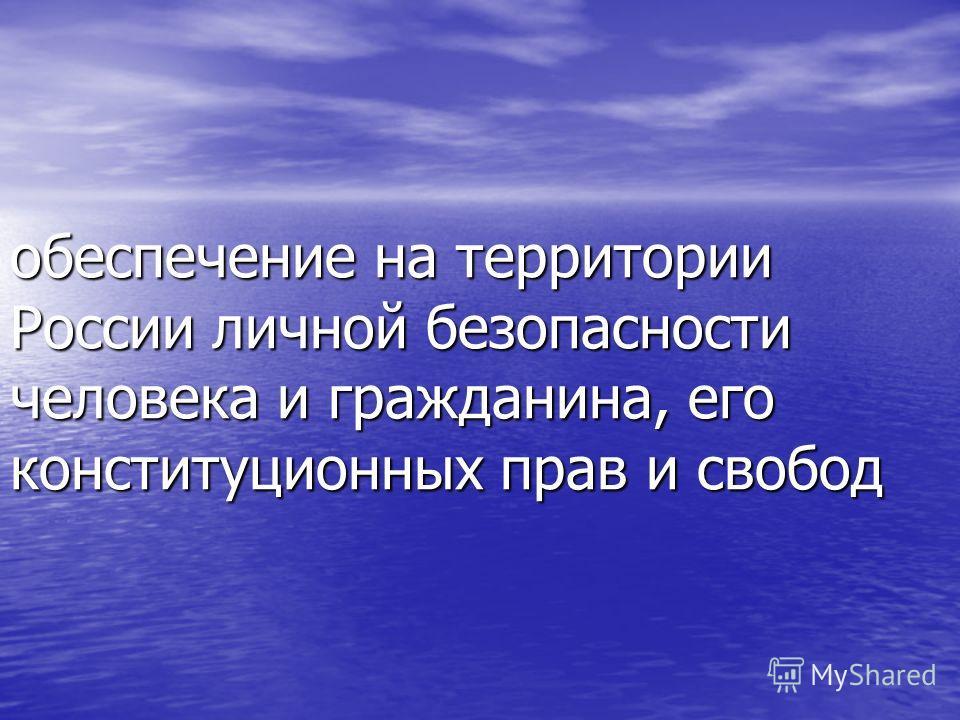 обеспечение на территории России личной безопасности человека и гражданина, его конституционных прав и свобод