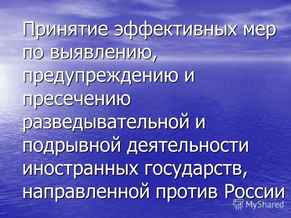 Принятие эффективных мер по выявлению, предупреждению и пресечению разведывательной и подрывной деятельности иностранных государств, направленной против России
