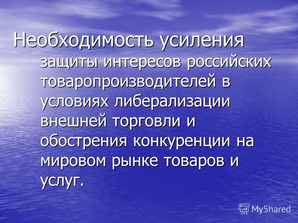 Необходимость усиления защиты интересов российских товаропроизводителей в условиях либерализации внешней торговли и обострения конкуренции на мировом рынке товаров и услуг.