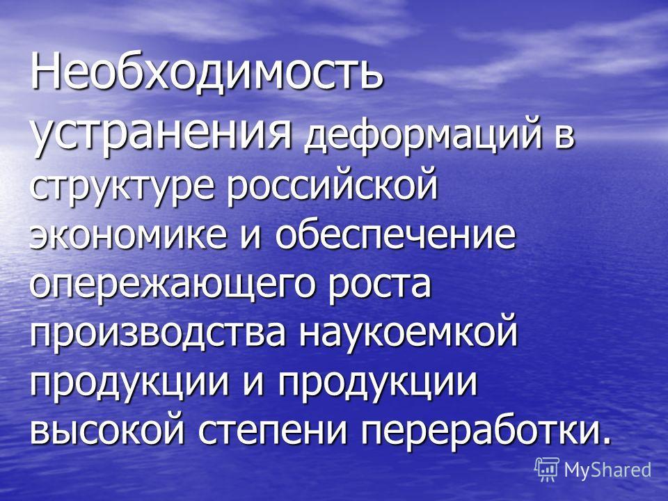 Необходимость устранения деформаций в структуре российской экономике и обеспечение опережающего роста производства наукоемкой продукции и продукции высокой степени переработки.