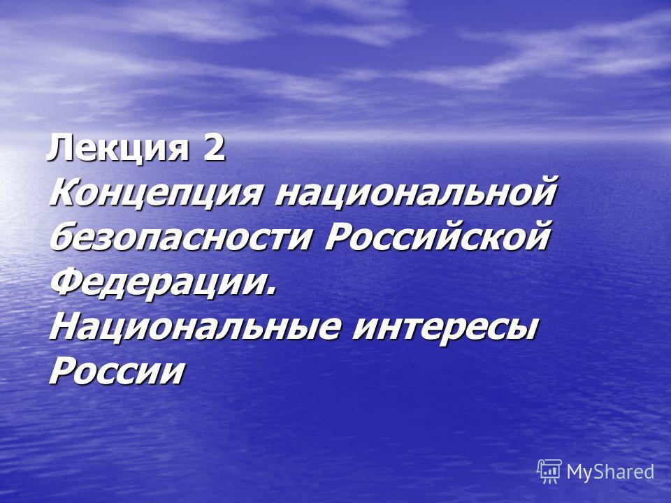 Лекция 2 Концепция национальной безопасности Российской Федерации. Национальные интересы России