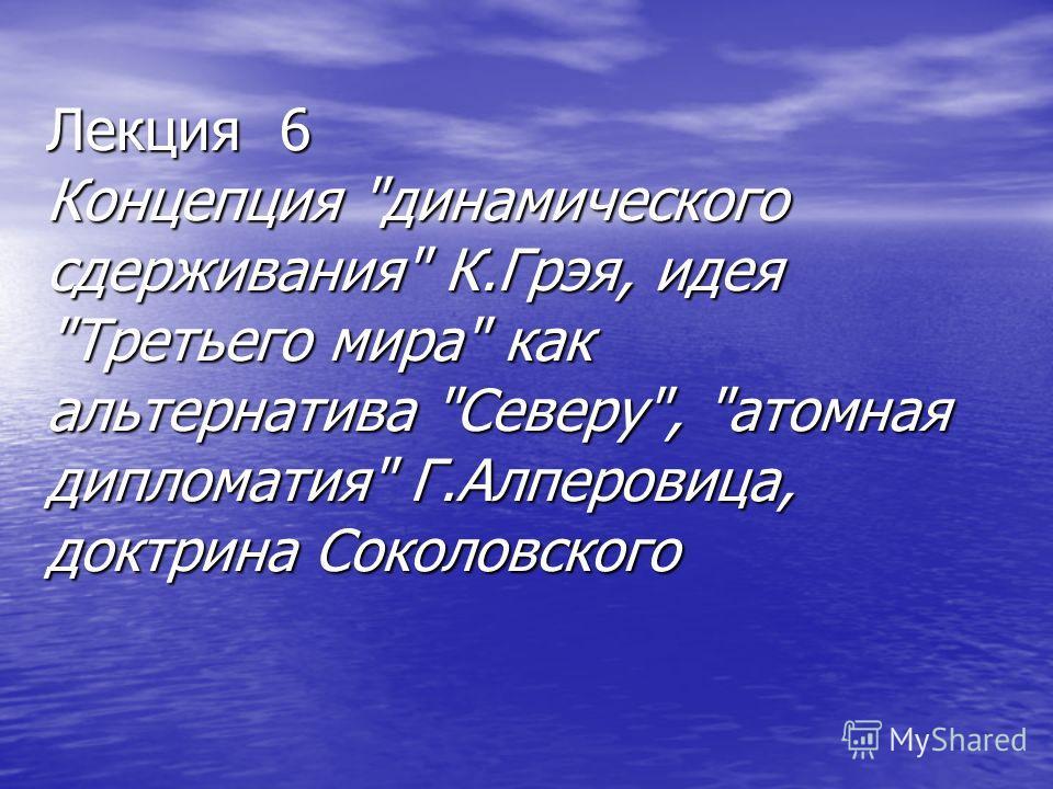 Лекция 6 Концепция динамического сдерживания К.Грэя, идея Третьего мира как альтернатива Северу, атомная дипломатия Г.Алперовица, доктрина Соколовского