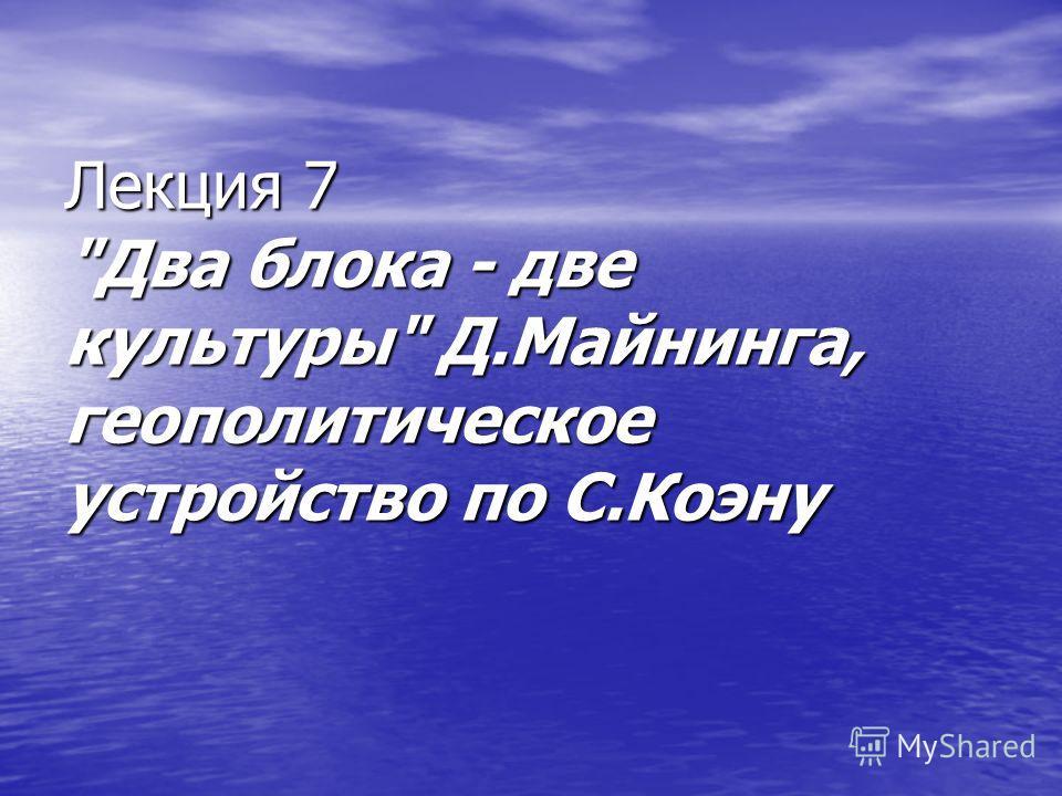 Лекция 7 Два блока - две культуры Д.Майнинга, геополитическое устройство по С.Коэну