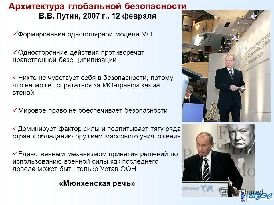 Архитектура глобальной безопасности В.В. Путин, 2007 г., 12 февраля Формирование однополярной модели МО Односторонние действия противоречат нравственной базе цивилизации Никто не чувствует себя в безопасности, потому что не может спрятаться за МО-пра