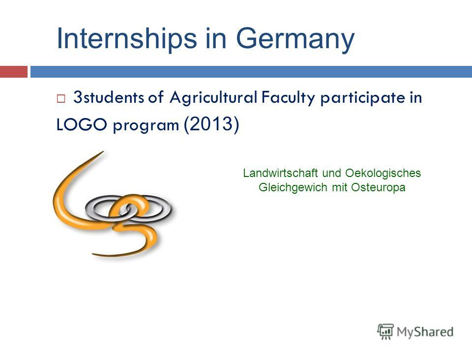 Internships in Germany 3students of Agricultural Faculty participate in LOGO program (2013) Landwirtschaft und Oekologisches Gleichgewich mit Osteuropa