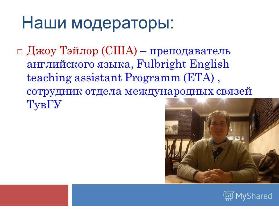Наши модераторы: Джоу Тэйлор (США) – преподаватель английского языка, Fulbright English teaching assistant Programm (ETA), сотрудник отдела международных связей ТувГУ