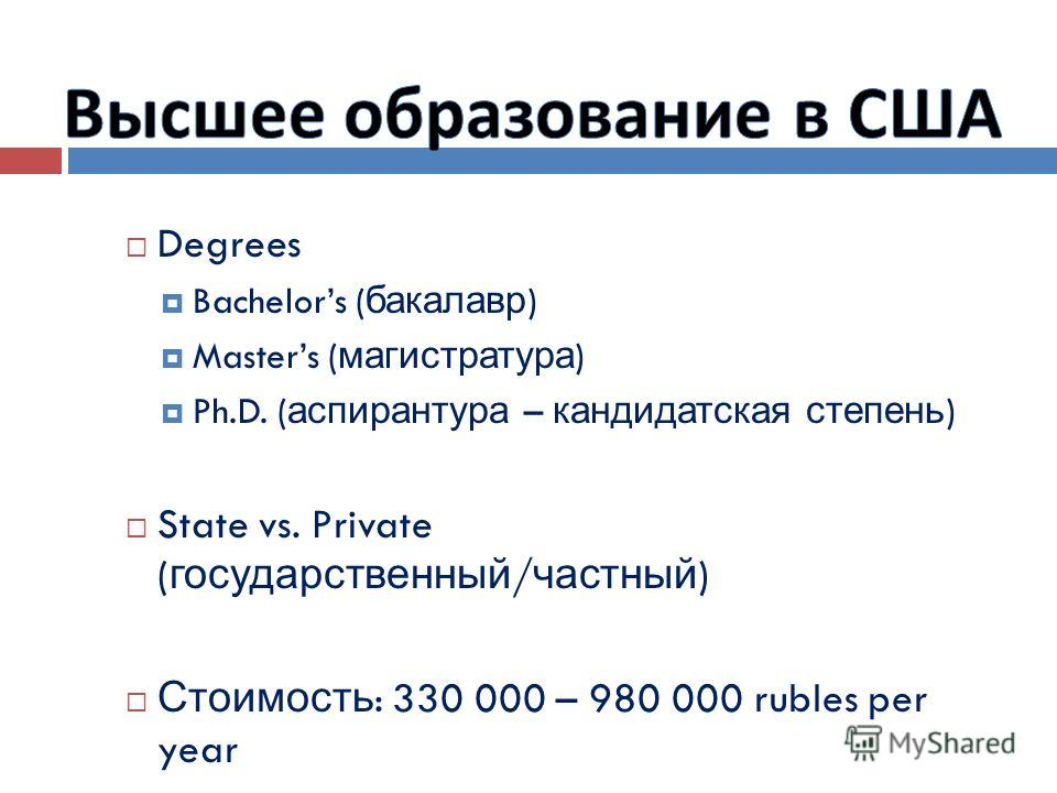 Degrees Bachelors ( бакалавр ) Masters ( магистратура ) Ph.D. ( аспирантура – кандидатская степень ) State vs. Private ( государственный / частный ) Стоимость : 330 000 – 980 000 rubles per year