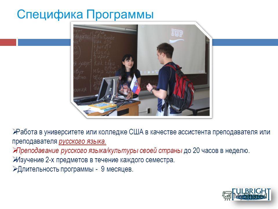 Специфика Программы Работа в университете или колледже США в качестве ассистента преподавателя или преподавателя русского языка. Преподавание русского языка/культуры своей страны до 20 часов в неделю. Изучение 2-х предметов в течение каждого семестра