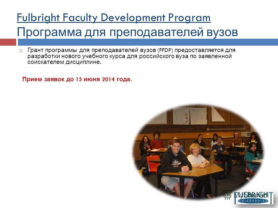 Грант программы для преподавателей вузов (FFDP) предоставляется для разработки нового учебного курса для российского вуза по заявленной соискателем дисциплине. Прием заявок до 15 июня 2014 года. Fulbright Faculty Development Program Программа для пре