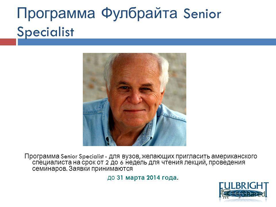 Программа Senior Specialist - для вузов, желающих пригласить американского специалиста на срок от 2 до 6 недель для чтения лекций, проведения семинаров. Заявки принимаются до 31 марта 2014 года. Программа Фулбрайта Senior Specialist
