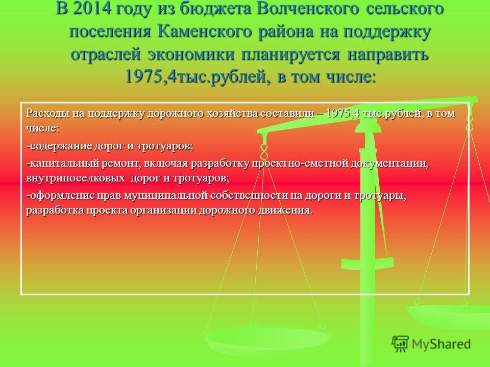 В 2014 году из бюджета Волченского сельского поселения Каменского района на поддержку отраслей экономики планируется направить 1975,4тыс.рублей, в том числе: Расходы на поддержку дорожного хозяйства составили – 1975,4 тыс.рублей, в том числе: -содерж