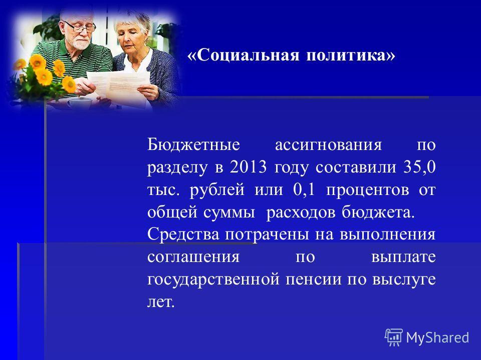 «Социальная политика» Бюджетные ассигнования по разделу в 2013 году составили 35,0 тыс. рублей или 0,1 процентов от общей суммы расходов бюджета. Средства потрачены на выполнения соглашения по выплате государственной пенсии по выслуге лет.