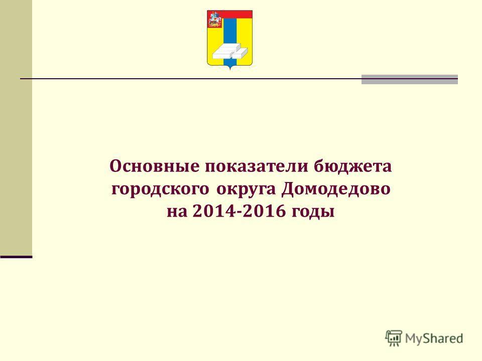 Основные показатели бюджета городского округа Домодедово на 2014-2016 годы