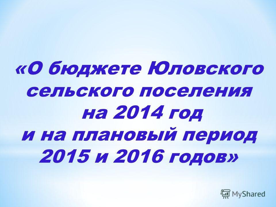 «О бюджете Юловского сельского поселения на 2014 год и на плановый период 2015 и 2016 годов»