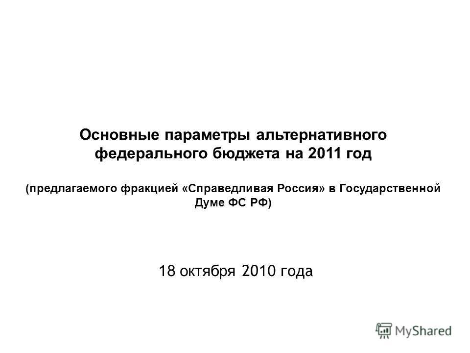 Основные параметры альтернативного федерального бюджета на 2011 год (предлагаемого фракцией «Справедливая Россия» в Государственной Думе ФС РФ) 18 октября 20 10 года