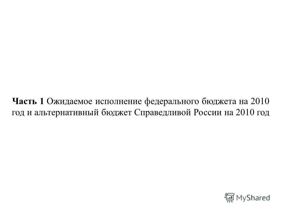 Часть 1 Ожидаемое исполнение федерального бюджета на 2010 год и альтернативный бюджет Справедливой России на 2010 год 2 11.11.2014