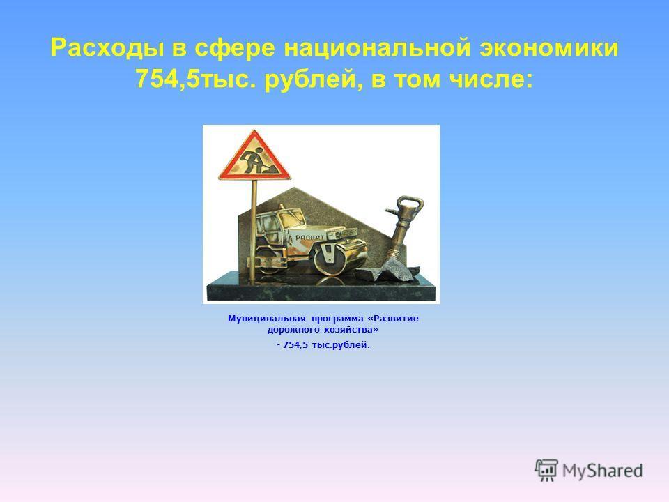 Расходы в сфере национальной экономики 754,5тыс. рублей, в том числе: Муниципальная программа «Развитие дорожного хозяйства» - 754,5 тыс.рублей.