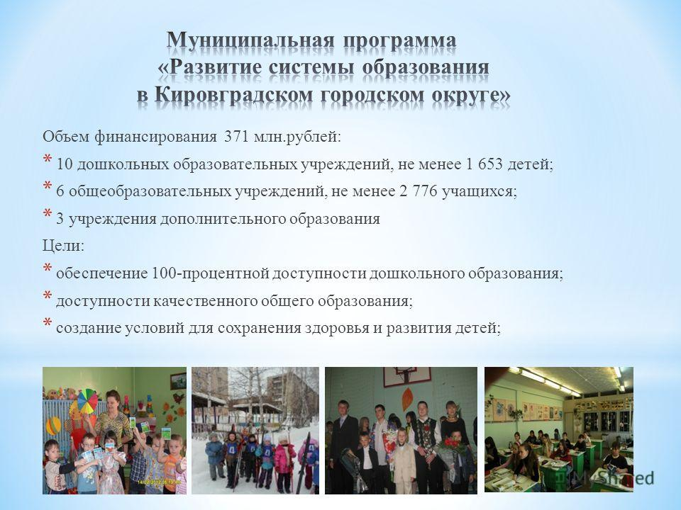 Объем финансирования 371 млн.рублей: * 10 дошкольных образовательных учреждений, не менее 1 653 детей; * 6 общеобразовательных учреждений, не менее 2 776 учащихся; * 3 учреждения дополнительного образования Цели: * обеспечение 100-процентной доступно