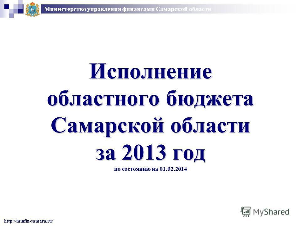 Исполнение областного бюджета Самарской области за 2013 год по состоянию на 01.02.2014 Министерство управления финансами Самарской области http://minfin-samara.ru/