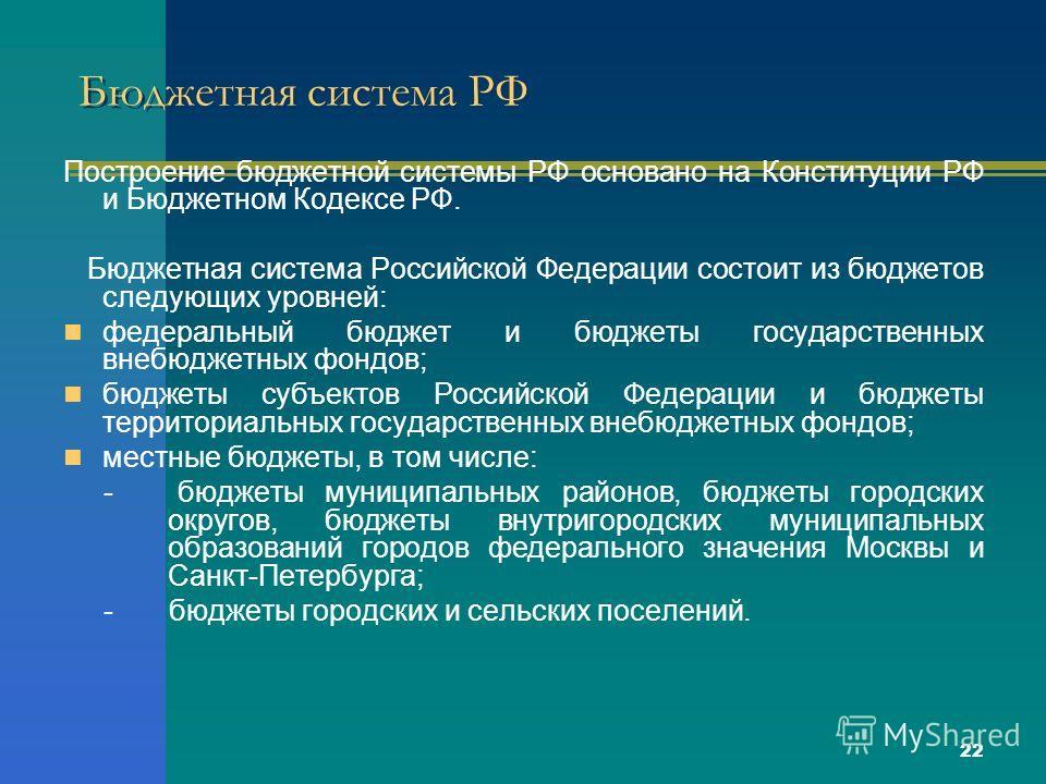 22 Бюджетная система РФ Построение бюджетной системы РФ основано на Конституции РФ и Бюджетном Кодексе РФ. Бюджетная система Российской Федерации состоит из бюджетов следующих уровней: федеральный бюджет и бюджеты государственных внебюджетных фондов;