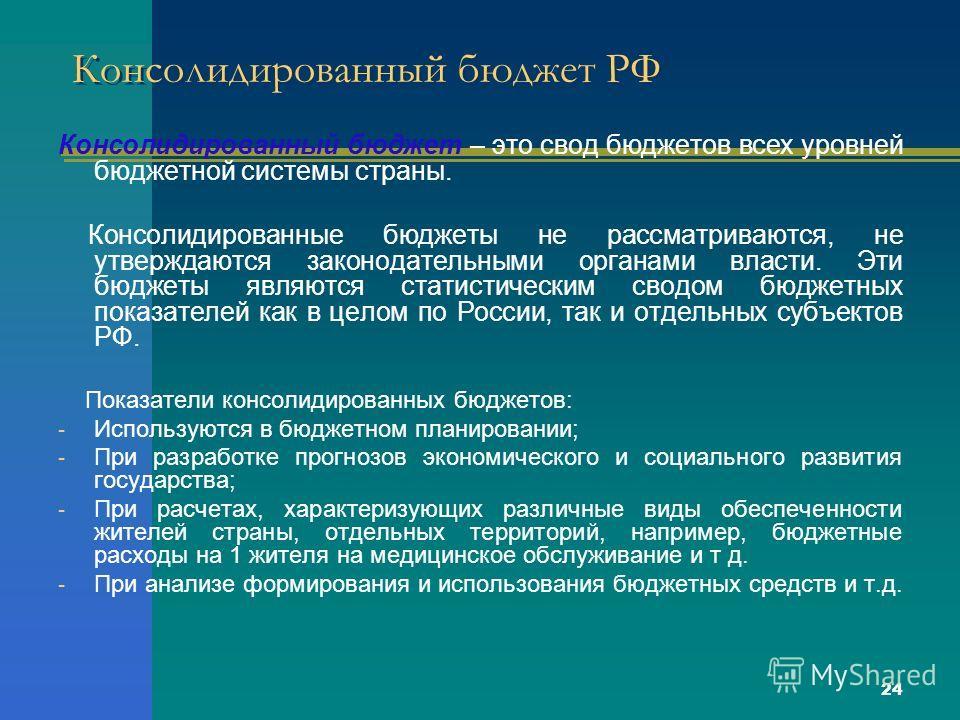 24 Консолидированный бюджет РФ Консолидированный бюджет – это свод бюджетов всех уровней бюджетной системы страны. Консолидированные бюджеты не рассматриваются, не утверждаются законодательными органами власти. Эти бюджеты являются статистическим сво