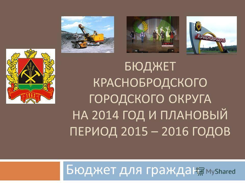 БЮДЖЕТ КРАСНОБРОДСКОГО ГОРОДСКОГО ОКРУГА НА 2014 ГОД И ПЛАНОВЫЙ ПЕРИОД 2015 – 2016 ГОДОВ Бюджет для граждан