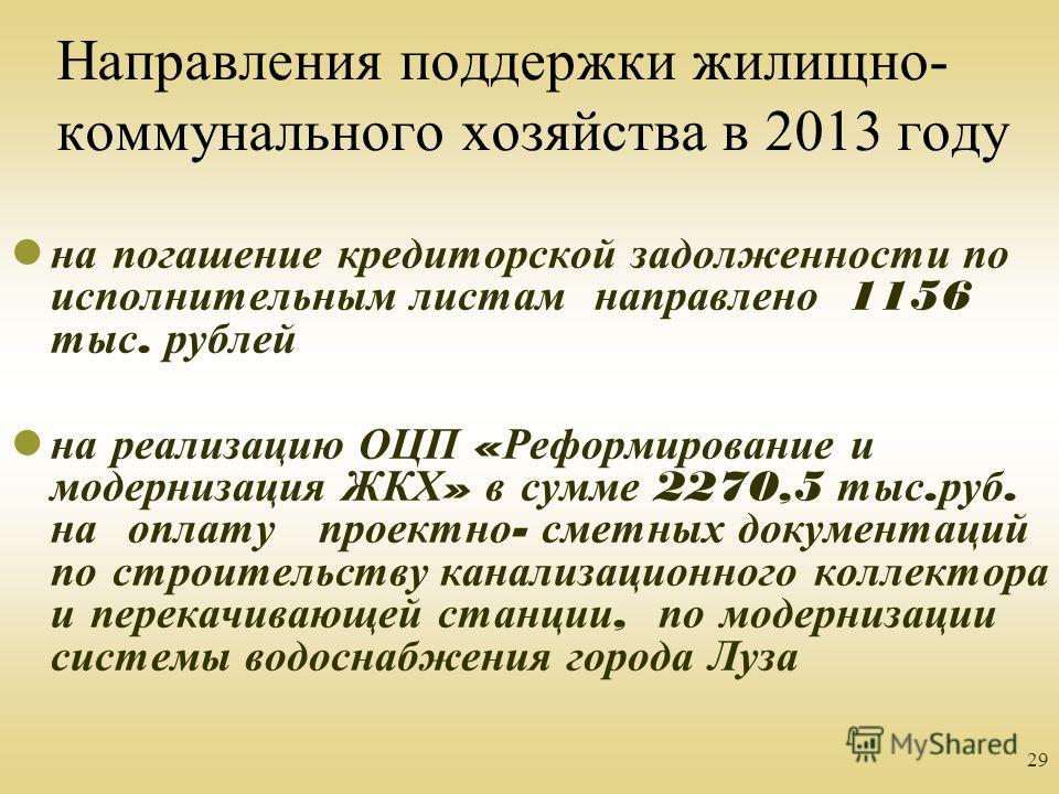 29 Направления поддержки жилищно- коммунального хозяйства в 2013 году на погашение кредиторской задолженности по исполнительным листам направлено 1156 тыс. рублей на реализацию ОЦП « Реформирование и модернизация ЖКХ » в сумме 2270,5 тыс. руб. на опл