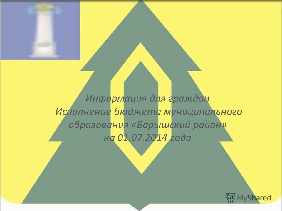 Информация для граждан Исполнение бюджета муниципального образования «Барышский район» на 01.07.2014 года