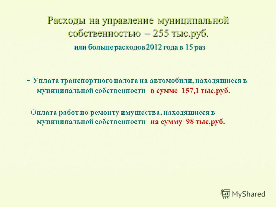 Расходы на управление муниципальной собственностью – 255 тыс.руб. или больше расходов 2012 года в 15 раз - - Уплата транспортного налога на автомобили, находящиеся в муниципальной собственности в сумме 157,1 тыс.руб. - О - Оплата работ по ремонту иму